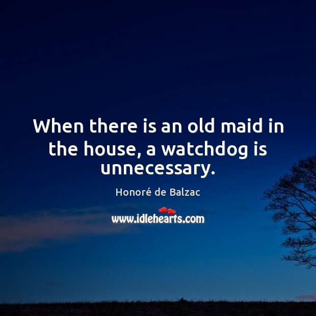 Image, When there is an old maid in the house, a watchdog is unnecessary.