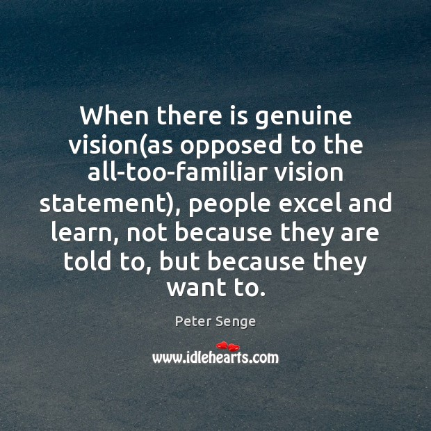 When there is genuine vision(as opposed to the all-too-familiar vision statement), Peter Senge Picture Quote