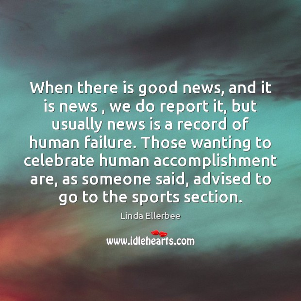 Image, When there is good news, and it is news , we do report
