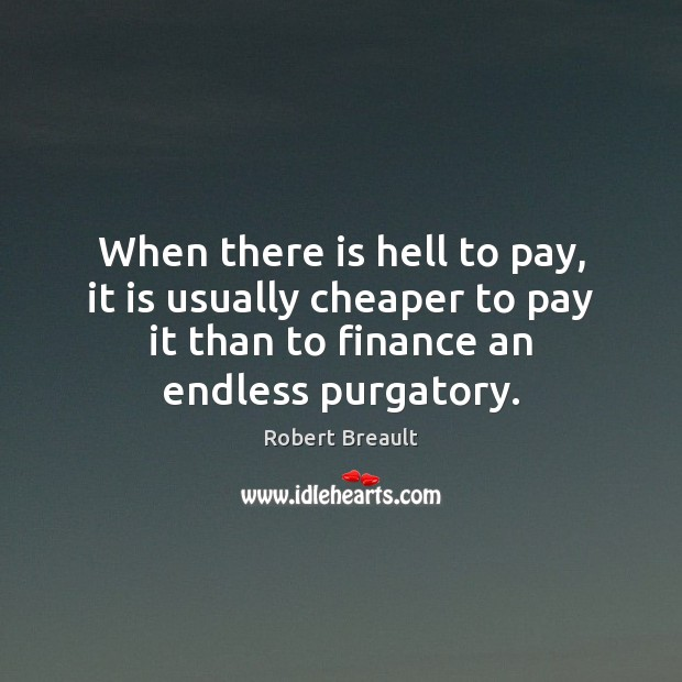 When there is hell to pay, it is usually cheaper to pay Finance Quotes Image