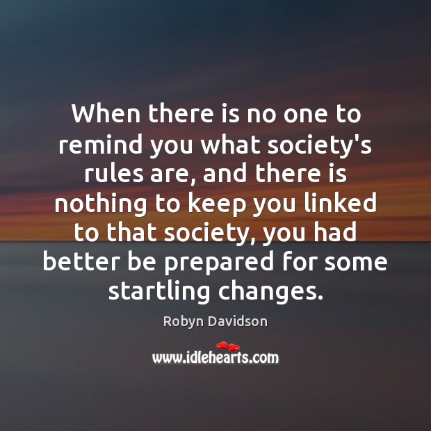 When there is no one to remind you what society's rules are, Robyn Davidson Picture Quote
