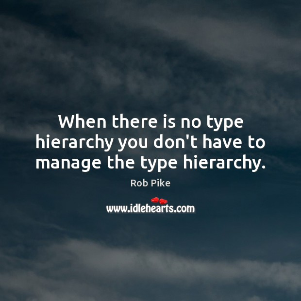 When there is no type hierarchy you don't have to manage the type hierarchy. Image