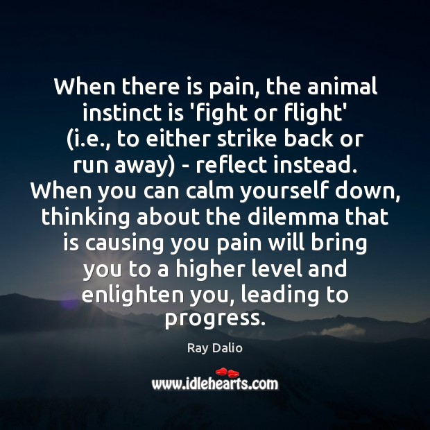 When there is pain, the animal instinct is 'fight or flight' (i. Progress Quotes Image