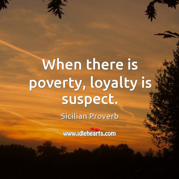 Image, When there is poverty, loyalty is suspect.