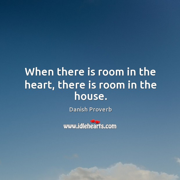 When there is room in the heart, there is room in the house. Image