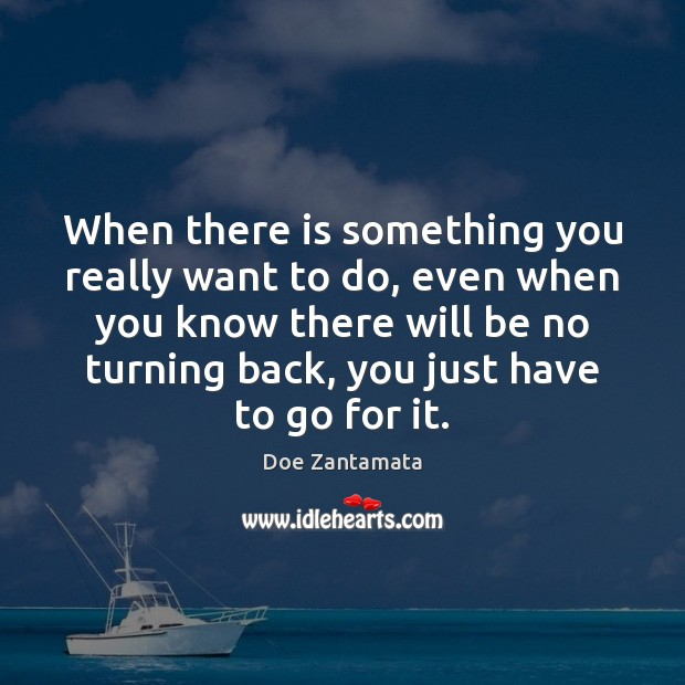 When there is something you really want to do, just go for it. Doe Zantamata Picture Quote