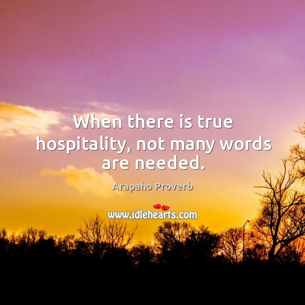 When there is true hospitality, not many words are needed. Arapaho Proverbs Image