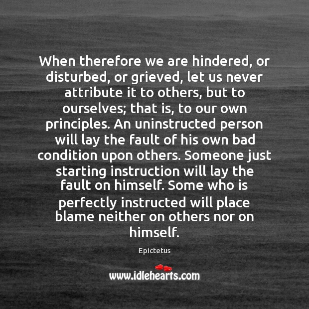 When therefore we are hindered, or disturbed, or grieved, let us never Epictetus Picture Quote