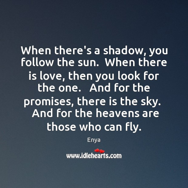 Enya Picture Quote image saying: When there's a shadow, you follow the sun.  When there is love,