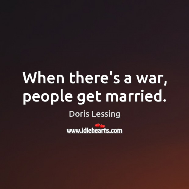 When there's a war, people get married. Doris Lessing Picture Quote