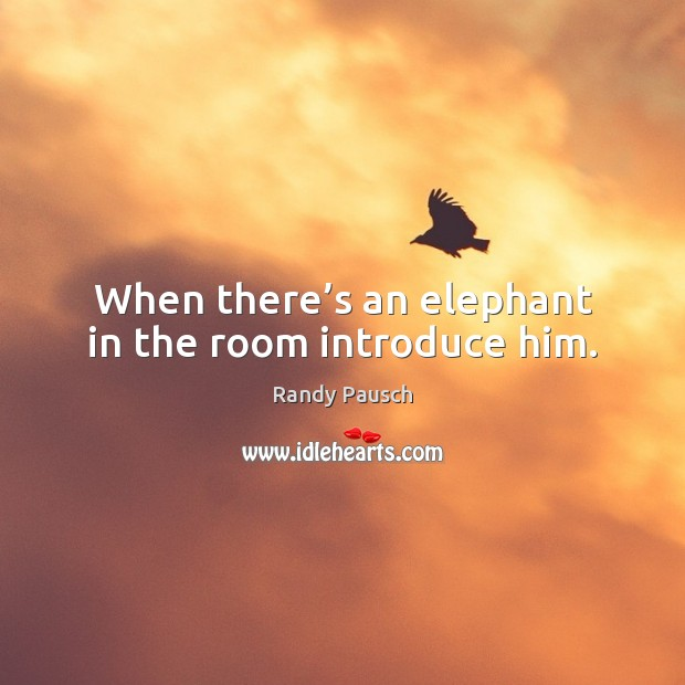 When there's an elephant in the room introduce him. Randy Pausch Picture Quote