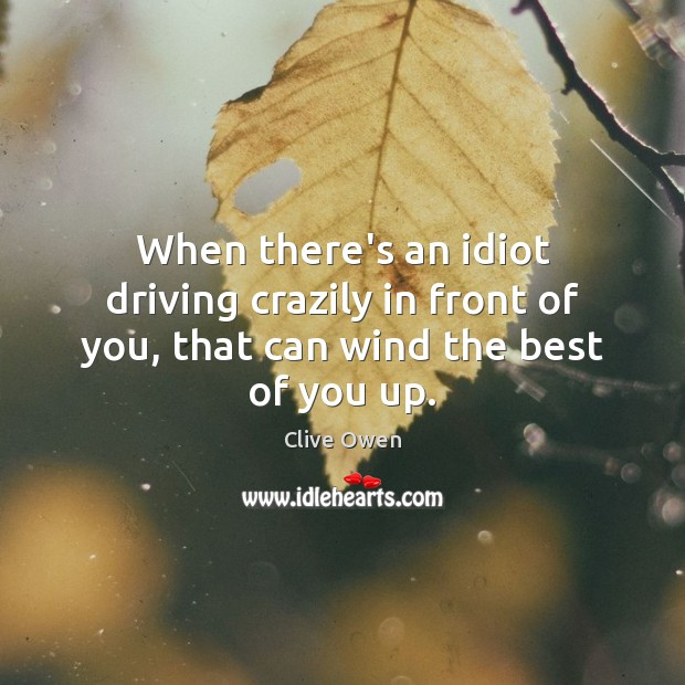 When there's an idiot driving crazily in front of you, that can wind the best of you up. Clive Owen Picture Quote