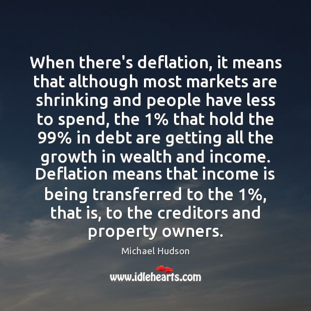 When there's deflation, it means that although most markets are shrinking and Michael Hudson Picture Quote