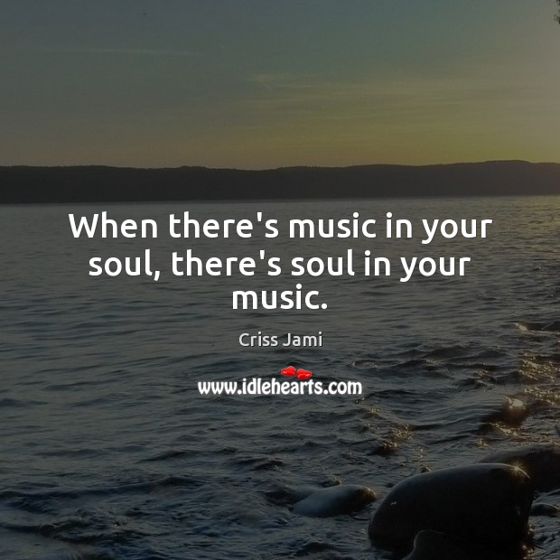 When there's music in your soul, there's soul in your music. Criss Jami Picture Quote
