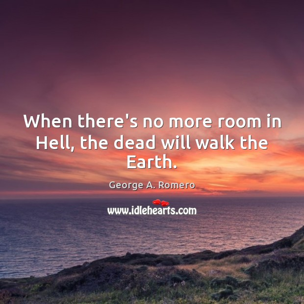 When there's no more room in Hell, the dead will walk the Earth. George A. Romero Picture Quote