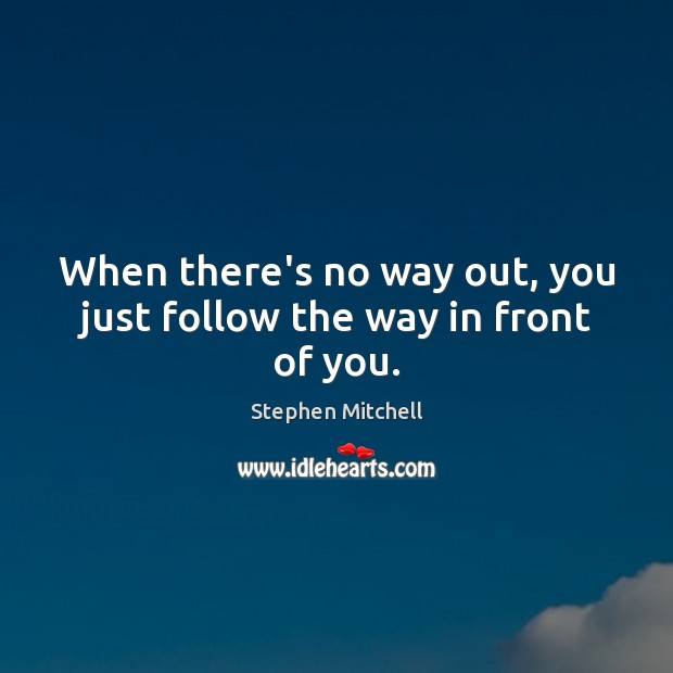 When there's no way out, you just follow the way in front of you. Image