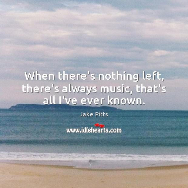 When there's nothing left, there's always music, that's all I've ever known. Image