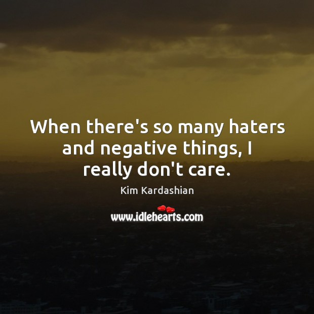 When there's so many haters and negative things, I really don't care. Image