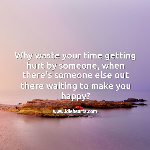 When there's someone out there waiting to make you happy, why waste your time? Image