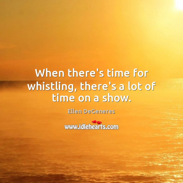 Image, When there's time for whistling, there's a lot of time on a show.