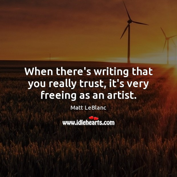 When there's writing that you really trust, it's very freeing as an artist. Matt LeBlanc Picture Quote