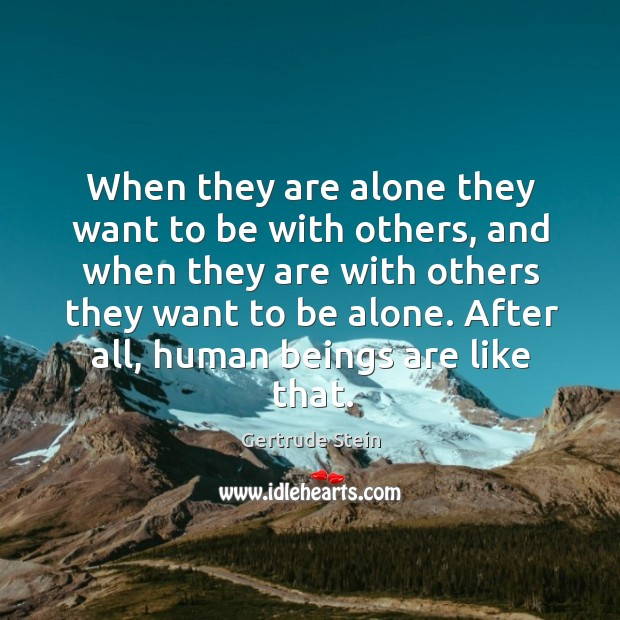 Image, When they are alone they want to be with others, and when they are with others they want to be alone.