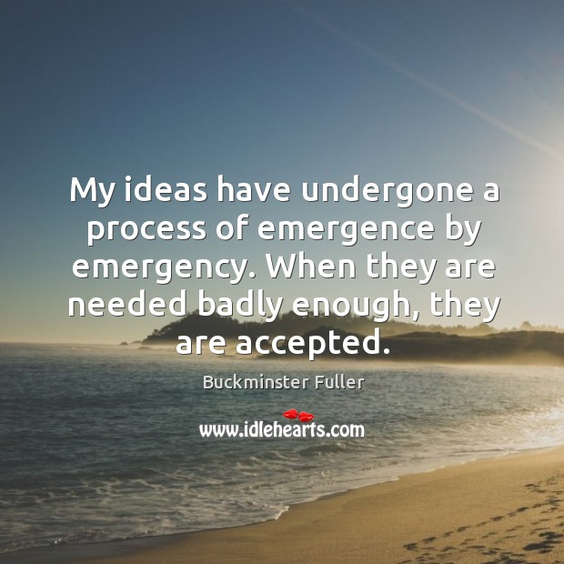 When they are needed badly enough, they are accepted. Buckminster Fuller Picture Quote