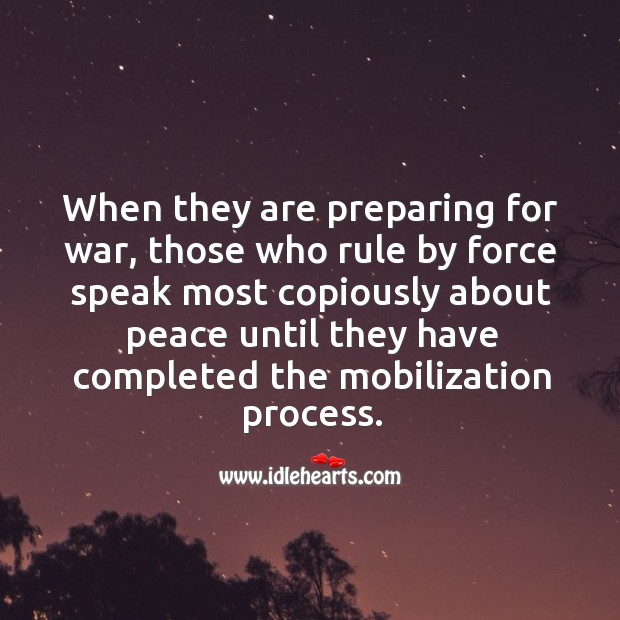 When they are preparing for war, those who rule by force speak most copiously Image