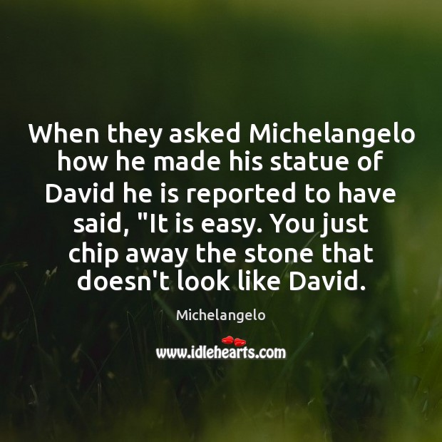 When they asked Michelangelo how he made his statue of David he Michelangelo Picture Quote