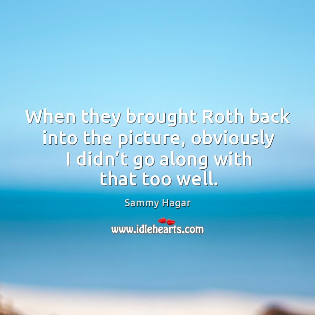 When they brought roth back into the picture, obviously I didn't go along with that too well. Sammy Hagar Picture Quote