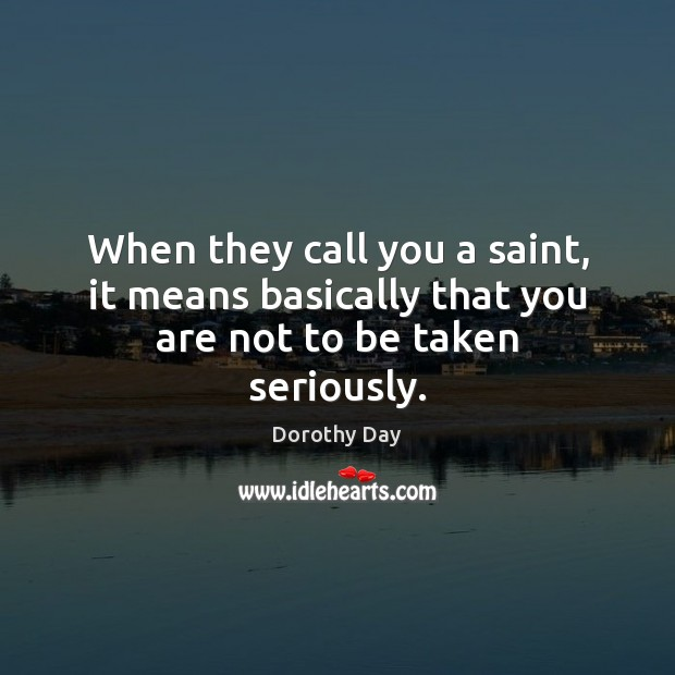 When they call you a saint, it means basically that you are not to be taken seriously. Dorothy Day Picture Quote