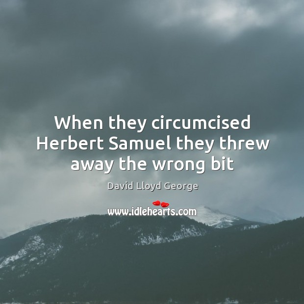When they circumcised Herbert Samuel they threw away the wrong bit David Lloyd George Picture Quote
