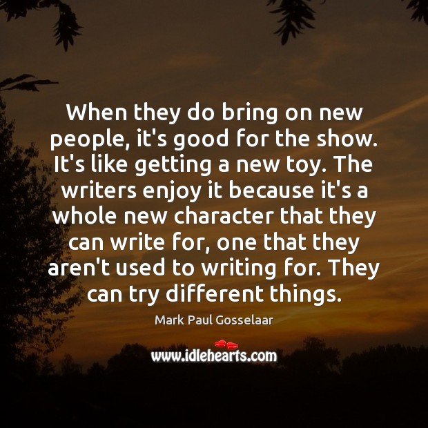 When they do bring on new people, it's good for the show. Image