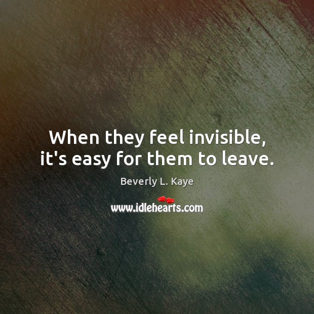 Image, When they feel invisible, it's easy for them to leave.