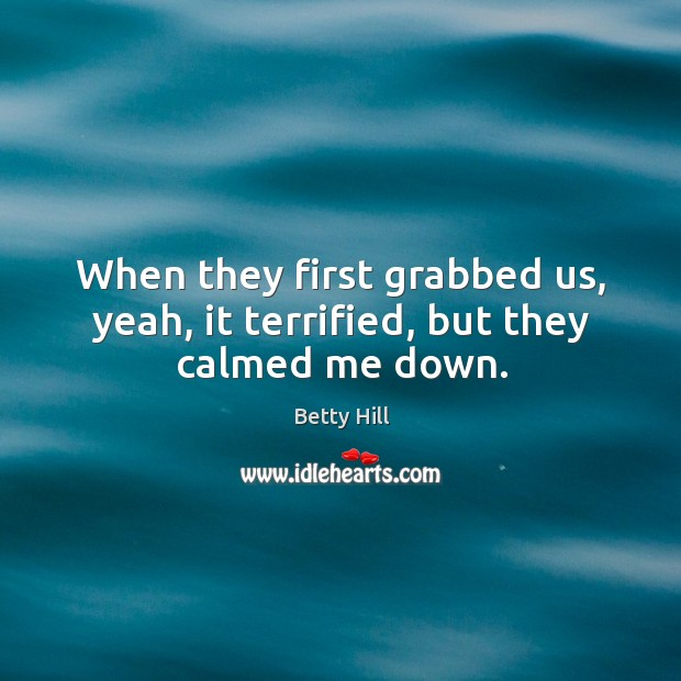 When they first grabbed us, yeah, it terrified, but they calmed me down. Betty Hill Picture Quote