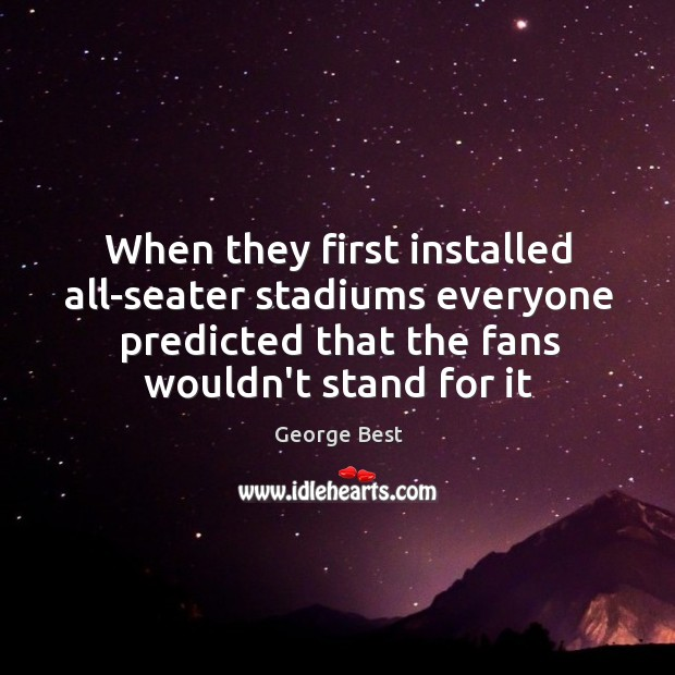 When they first installed all-seater stadiums everyone predicted that the fans wouldn't Image