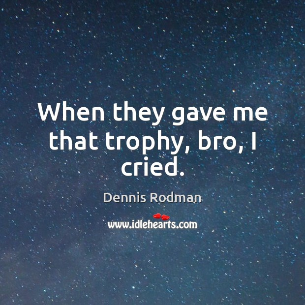 When they gave me that trophy, bro, I cried. Dennis Rodman Picture Quote