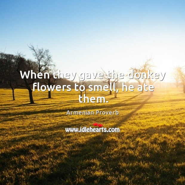 When they gave the donkey flowers to smell, he ate them. Armenian Proverbs Image