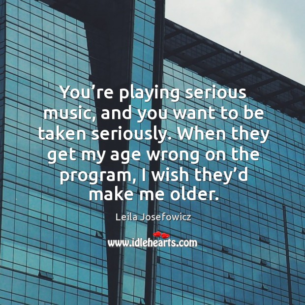 When they get my age wrong on the program, I wish they'd make me older. Leila Josefowicz Picture Quote