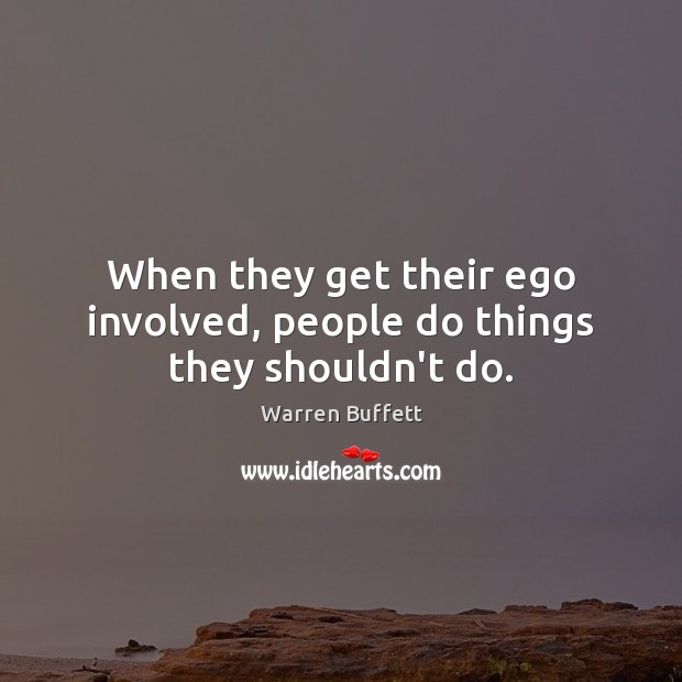 Image, When they get their ego involved, people do things they shouldn't do.