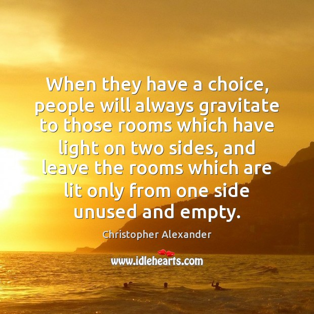 When they have a choice, people will always gravitate to those rooms Christopher Alexander Picture Quote