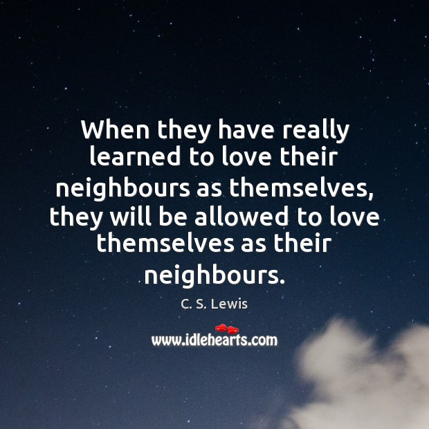When they have really learned to love their neighbours as themselves, they Image