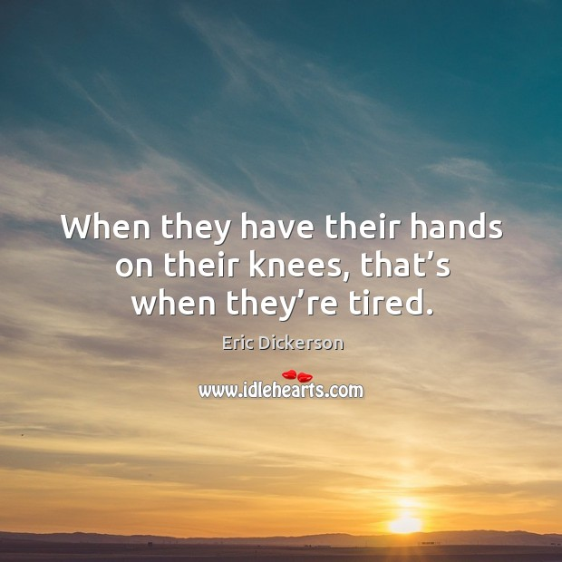 When they have their hands on their knees, that's when they're tired. Image