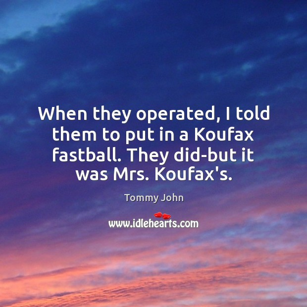 When they operated, I told them to put in a Koufax fastball. Image