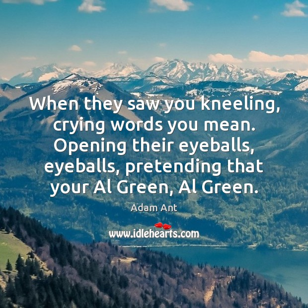 Image, When they saw you kneeling, crying words you mean. Opening their eyeballs,