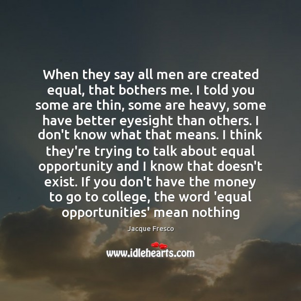When they say all men are created equal, that bothers me. I Image