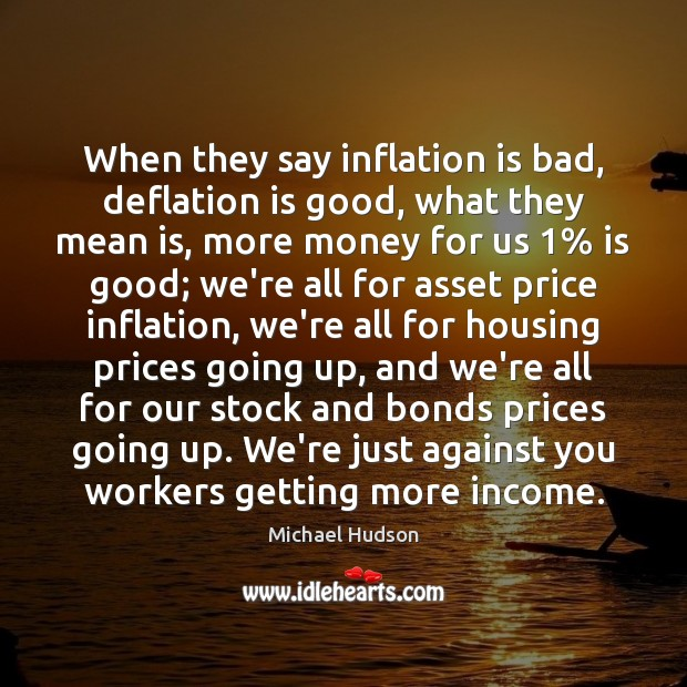 When they say inflation is bad, deflation is good, what they mean Michael Hudson Picture Quote