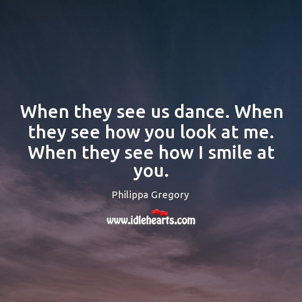 Philippa Gregory Picture Quote image saying: When they see us dance. When they see how you look at