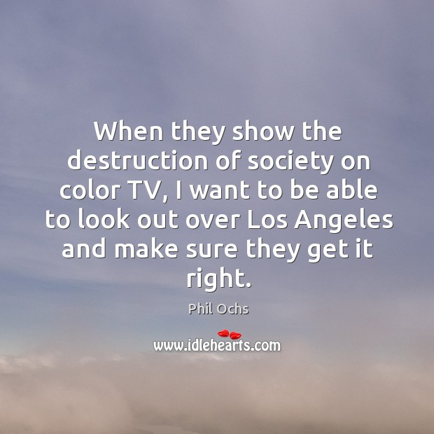 When they show the destruction of society on color tv, I want to be able to look out Phil Ochs Picture Quote