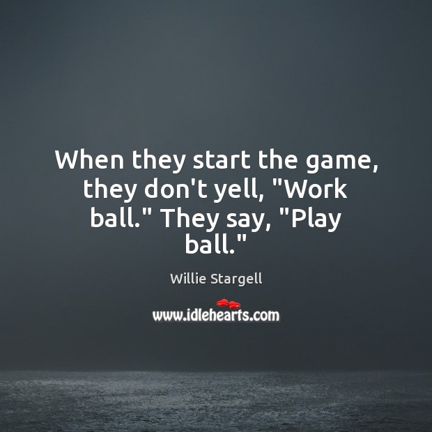 """When they start the game, they don't yell, """"Work ball."""" They say, """"Play ball."""" Image"""